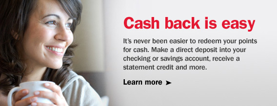 Cash back is easy. It's never been easier to redeem your points for cash. Make a direct deposit into your checking or savings account, receive a statement credit and more.